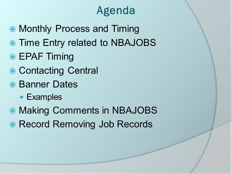 Agenda  Monthly Process and Timing  Time Entry related to NBAJOBS  EPAF Timing  Contacting Central  Banner Dates Examples  Making Comments in NBAJOBS  Record Removing Job Records