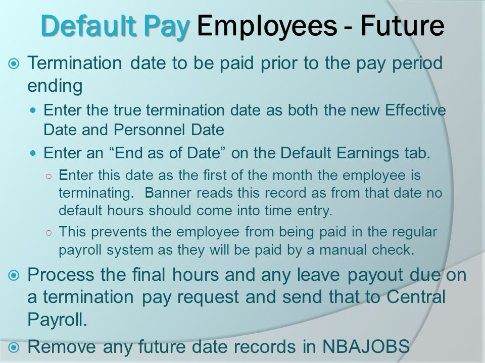 Default Pay Default Pay Employees - Future  Termination date to be paid prior to the pay period ending Enter the true termination date as both the new Effective Date and Personnel Date Enter an End as of Date on the Default Earnings tab.