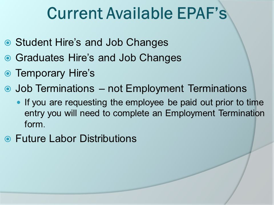 Current Available EPAF's  Student Hire's and Job Changes  Graduates Hire's and Job Changes  Temporary Hire's  Job Terminations – not Employment Terminations If you are requesting the employee be paid out prior to time entry you will need to complete an Employment Termination form.