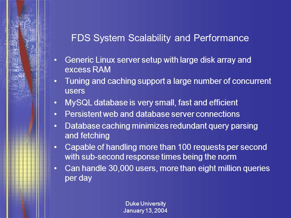Duke University January 13, 2004 FDS System Scalability and Performance Generic Linux server setup with large disk array and excess RAM Tuning and caching support a large number of concurrent users MySQL database is very small, fast and efficient Persistent web and database server connections Database caching minimizes redundant query parsing and fetching Capable of handling more than 100 requests per second with sub-second response times being the norm Can handle 30,000 users, more than eight million queries per day