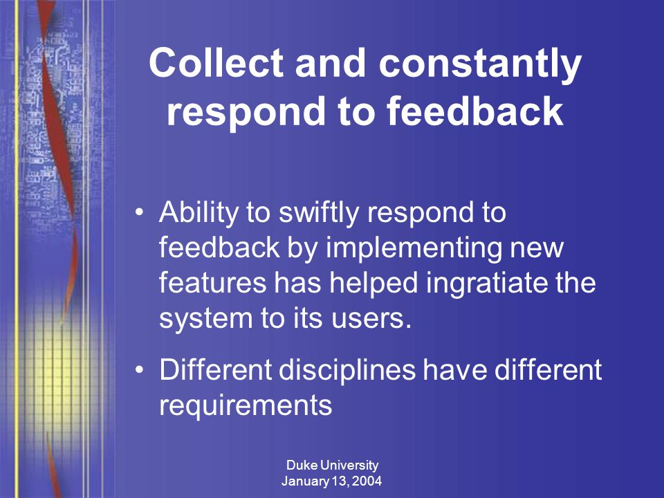 Duke University January 13, 2004 Collect and constantly respond to feedback Ability to swiftly respond to feedback by implementing new features has helped ingratiate the system to its users.
