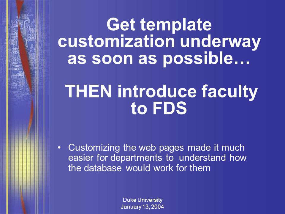 Duke University January 13, 2004 Get template customization underway as soon as possible… THEN introduce faculty to FDS Customizing the web pages made it much easier for departments to understand how the database would work for them