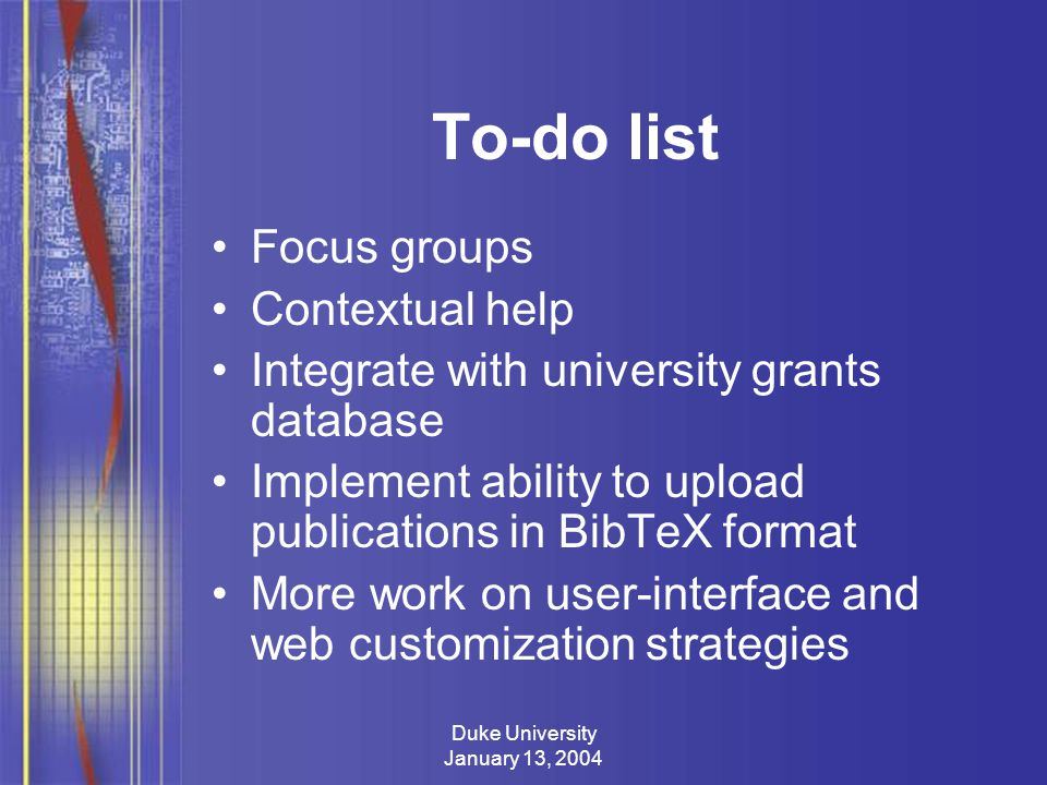 Duke University January 13, 2004 To-do list Focus groups Contextual help Integrate with university grants database Implement ability to upload publications in BibTeX format More work on user-interface and web customization strategies