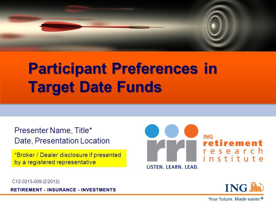 Participant Preferences in Target Date Funds Presenter Name, Title* Date, Presentation Location *Broker / Dealer disclosure if presented by a registered representative C12-0215-009 (2/2012)