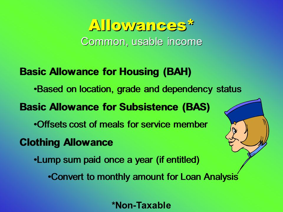 Allowances* Basic Allowance for Housing (BAH) Based on location, grade and dependency status Basic Allowance for Subsistence (BAS) Offsets cost of meals for service member Clothing Allowance Lump sum paid once a year (if entitled) Convert to monthly amount for Loan Analysis Basic Allowance for Housing (BAH) Based on location, grade and dependency status Basic Allowance for Subsistence (BAS) Offsets cost of meals for service member Clothing Allowance Lump sum paid once a year (if entitled) Convert to monthly amount for Loan Analysis Common, usable income *Non-Taxable