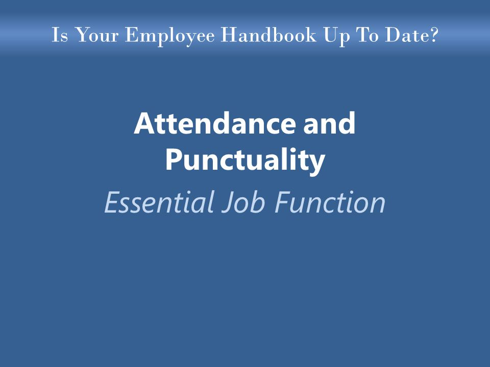 Is Your Employee Handbook Up To Date Attendance and Punctuality Essential Job Function
