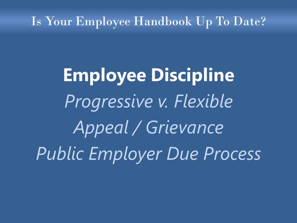 Is Your Employee Handbook Up To Date? Employee Discipline Progressive v. Flexible Appeal / Grievance Public Employer Due Process