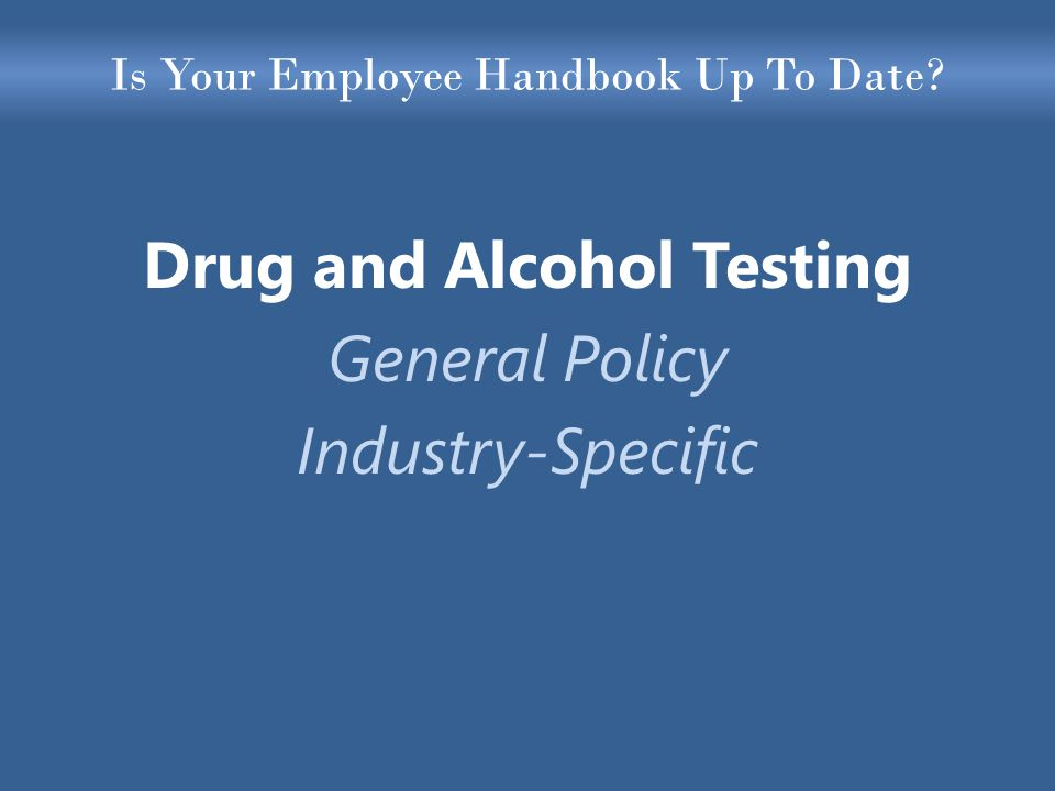 Is Your Employee Handbook Up To Date Drug and Alcohol Testing General Policy Industry-Specific