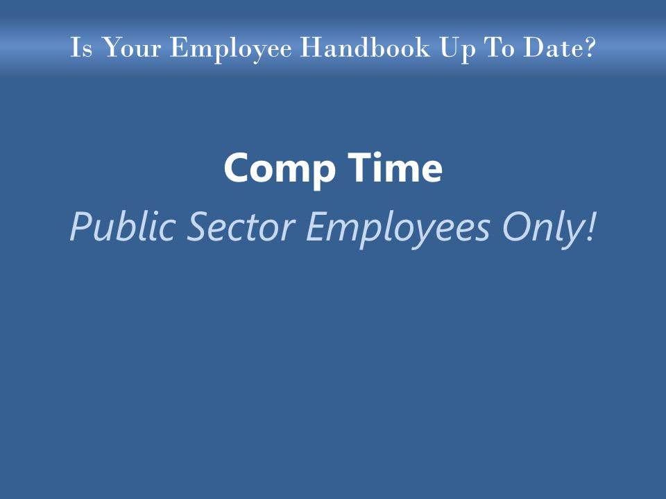 Is Your Employee Handbook Up To Date Comp Time Public Sector Employees Only!