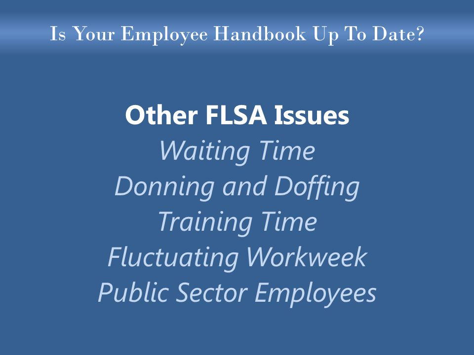 Is Your Employee Handbook Up To Date? Other FLSA Issues Waiting Time Donning and Doffing Training Time Fluctuating Workweek Public Sector Employees