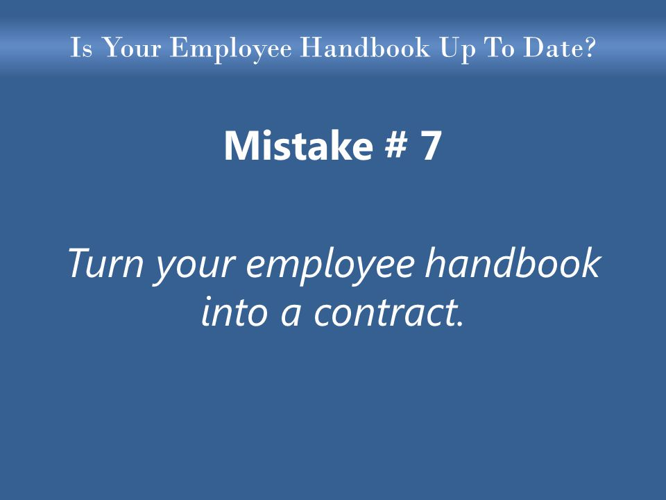 Is Your Employee Handbook Up To Date Mistake # 7 Turn your employee handbook into a contract.