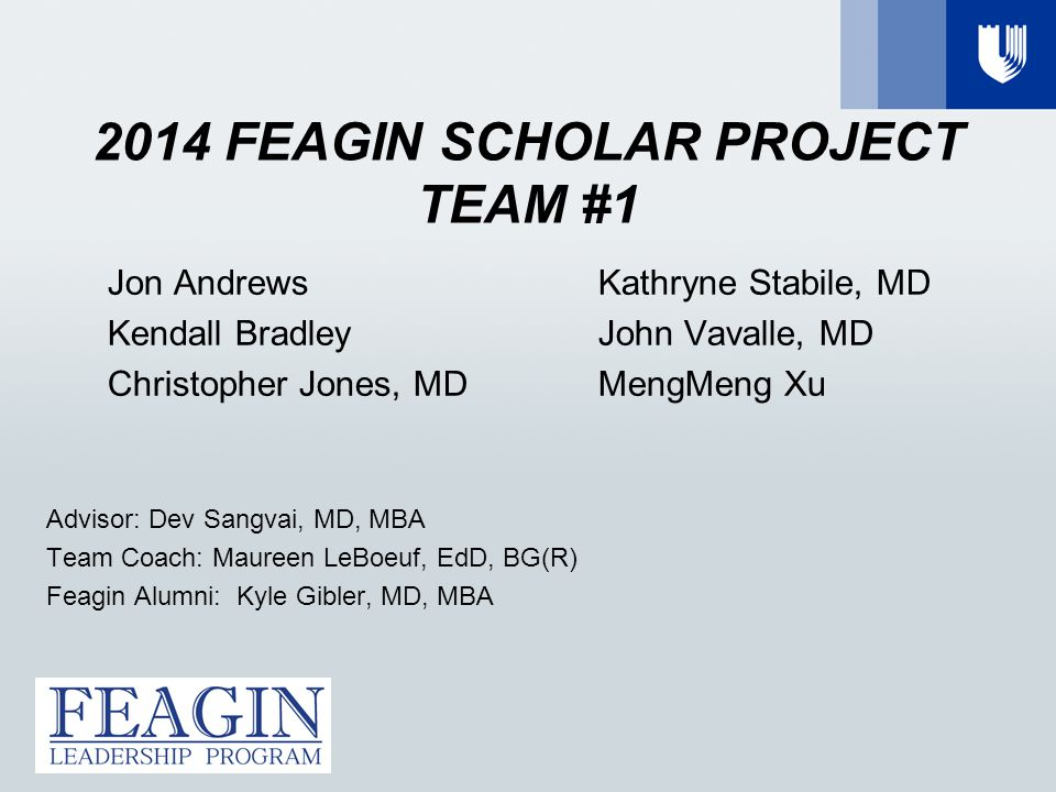 2014 FEAGIN SCHOLAR PROJECT TEAM #1 Jon Andrews Kendall Bradley Christopher Jones, MD Kathryne Stabile, MD John Vavalle, MD MengMeng Xu Advisor: Dev Sangvai, MD, MBA Team Coach: Maureen LeBoeuf, EdD, BG(R) Feagin Alumni: Kyle Gibler, MD, MBA