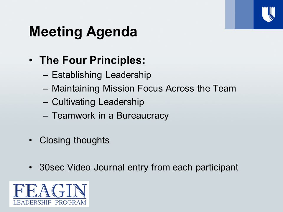 Meeting Agenda The Four Principles: –Establishing Leadership –Maintaining Mission Focus Across the Team –Cultivating Leadership –Teamwork in a Bureaucracy Closing thoughts 30sec Video Journal entry from each participant