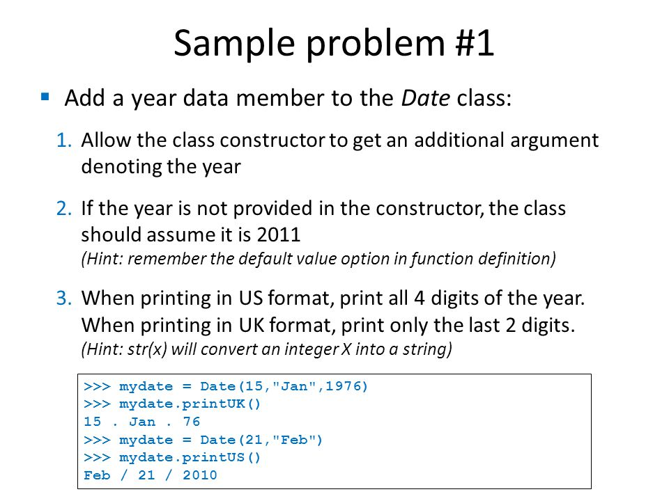 Sample problem #1  Add a year data member to the Date class: 1.Allow the class constructor to get an additional argument denoting the year 2.If the year is not provided in the constructor, the class should assume it is 2011 (Hint: remember the default value option in function definition) 3.When printing in US format, print all 4 digits of the year.