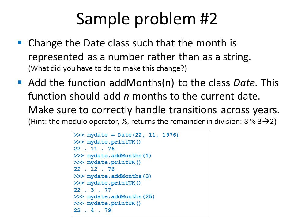 Sample problem #2  Change the Date class such that the month is represented as a number rather than as a string.