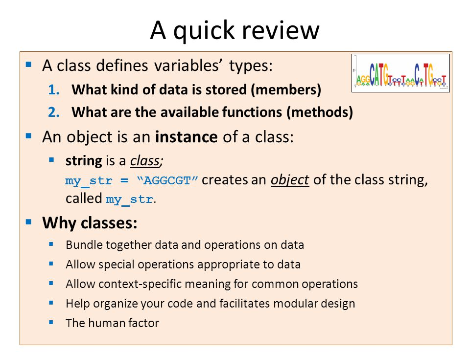A quick review  A class defines variables' types: 1.What kind of data is stored (members) 2.What are the available functions (methods)  An object is an instance of a class:  string is a class; my_str = AGGCGT creates an object of the class string, called my_str.