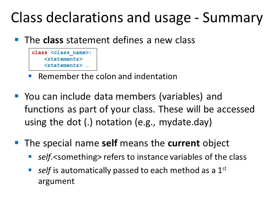 Class declarations and usage - Summary  The class statement defines a new class  Remember the colon and indentation  You can include data members (variables) and functions as part of your class.