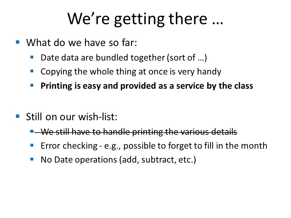 We're getting there …  What do we have so far:  Date data are bundled together (sort of …)  Copying the whole thing at once is very handy  Printing is easy and provided as a service by the class  Still on our wish-list:  We still have to handle printing the various details  Error checking - e.g., possible to forget to fill in the month  No Date operations (add, subtract, etc.)
