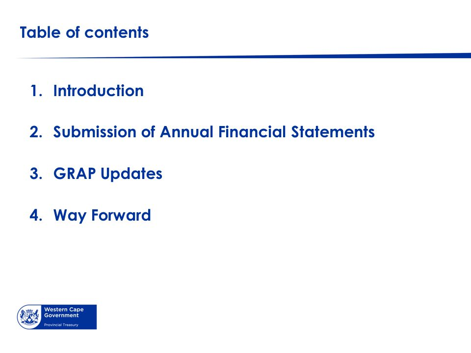 Table of contents 1.Introduction 2.Submission of Annual Financial Statements 3.GRAP Updates 4.Way Forward