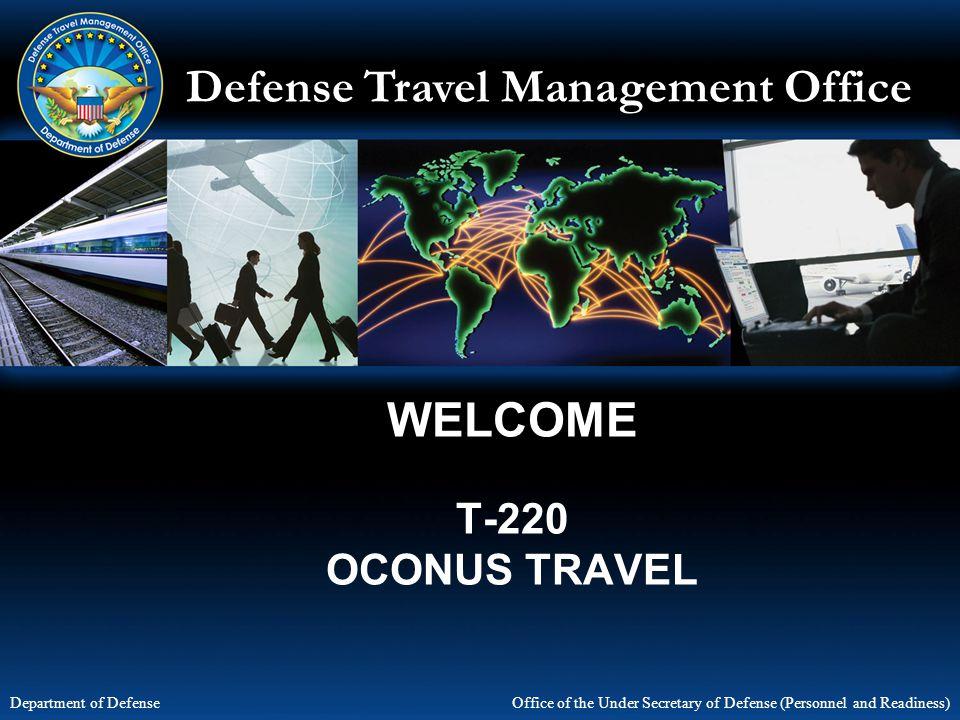Defense Travel Management Office Office of the Under Secretary of Defense (Personnel and Readiness) Department of Defense WELCOME T-220 OCONUS TRAVEL