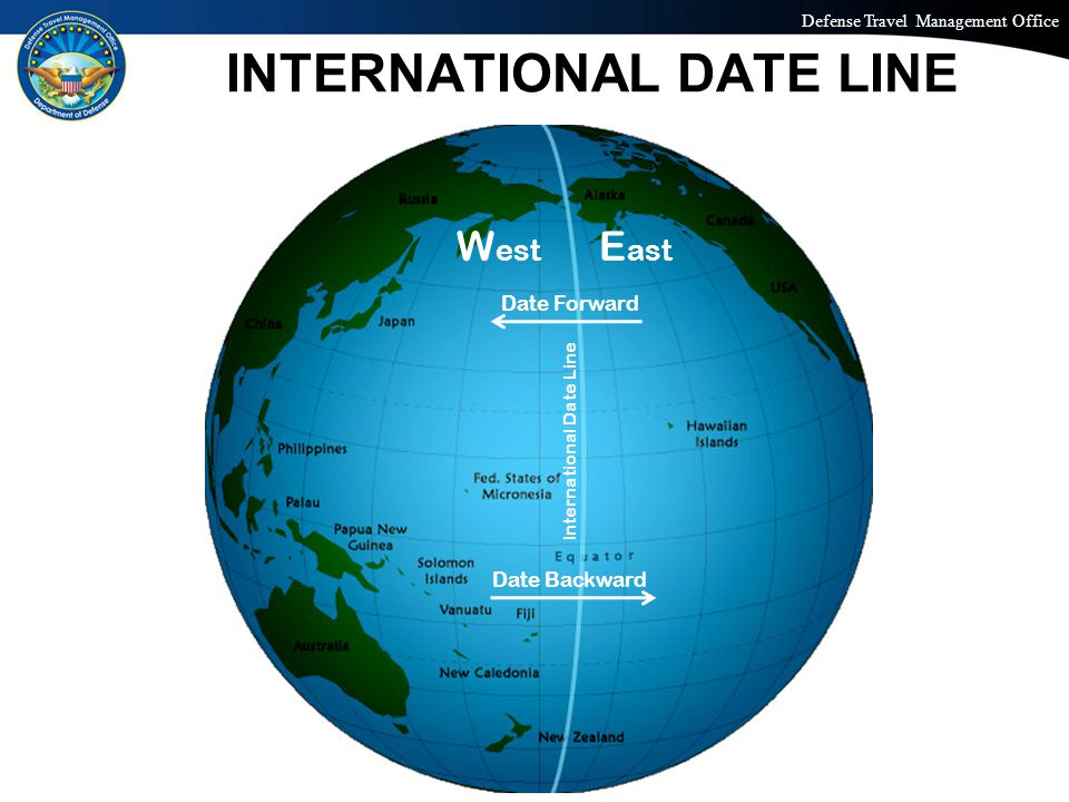 Defense Travel Management Office Office of the Under Secretary of Defense (Personnel and Readiness) INTERNATIONAL DATE LINE 23 W est E ast International Date Line Date Backward Date Forward