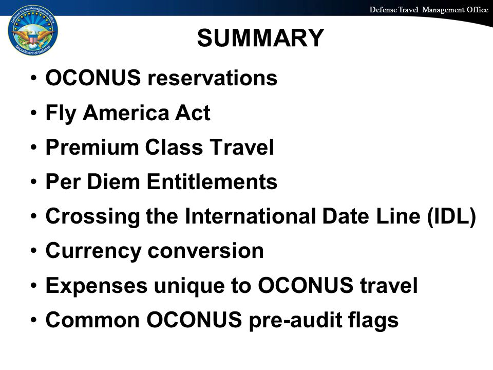 Defense Travel Management Office Office of the Under Secretary of Defense (Personnel and Readiness) SUMMARY OCONUS reservations Fly America Act Premium Class Travel Per Diem Entitlements Crossing the International Date Line (IDL) Currency conversion Expenses unique to OCONUS travel Common OCONUS pre-audit flags