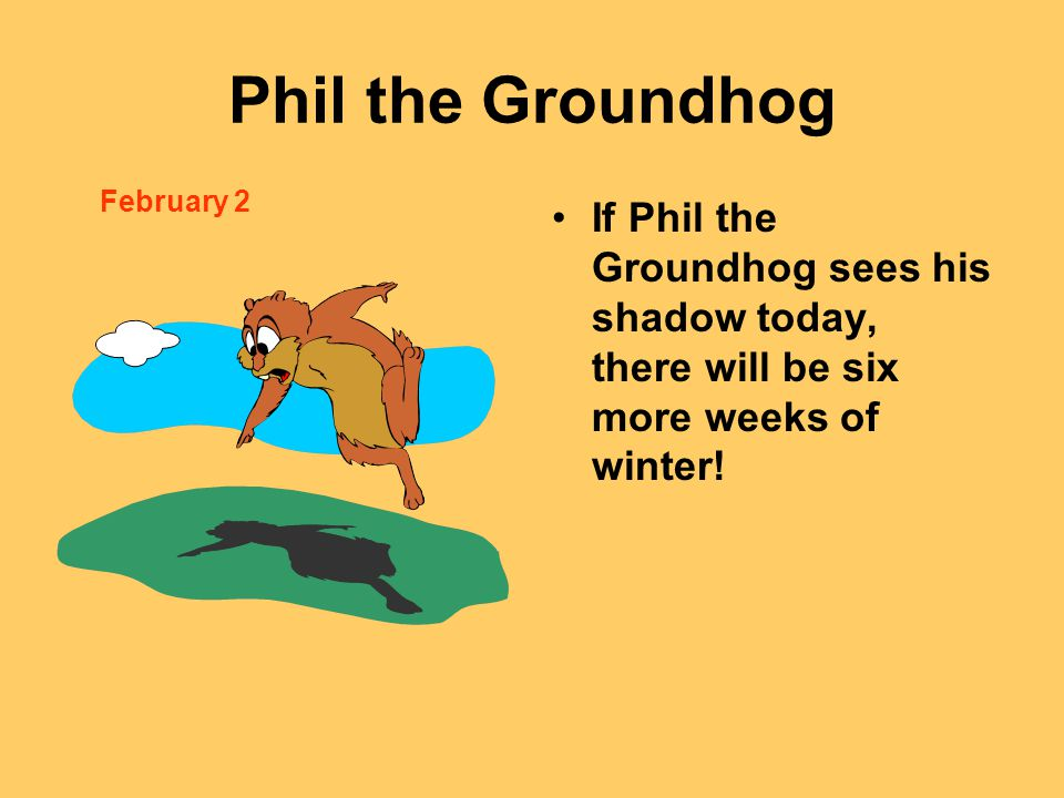 Phil the Groundhog If Phil the Groundhog sees his shadow today, there will be six more weeks of winter.