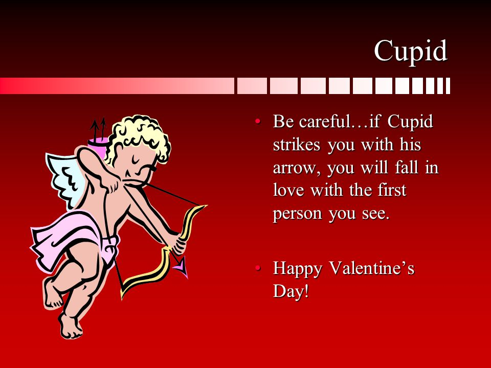 Cupid Be careful…if Cupid strikes you with his arrow, you will fall in love with the first person you see.