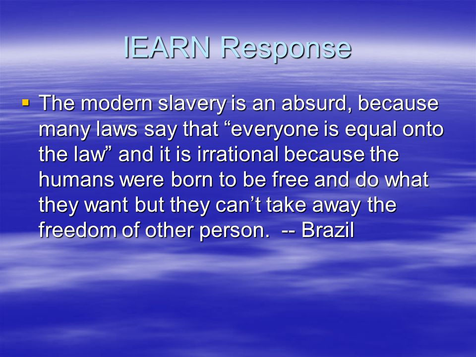 IEARN Response  The modern slavery is an absurd, because many laws say that everyone is equal onto the law and it is irrational because the humans were born to be free and do what they want but they can't take away the freedom of other person.