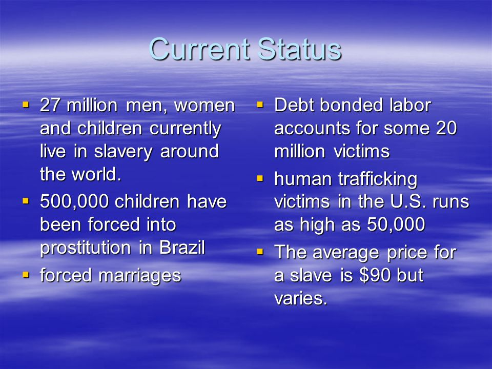 Current Status  27 million men, women and children currently live in slavery around the world.
