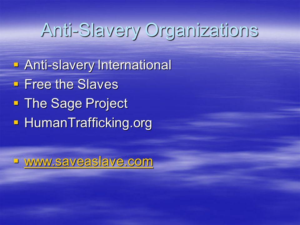 Anti-Slavery Organizations  Anti-slavery International  Free the Slaves  The Sage Project  HumanTrafficking.org  www.saveaslave.com www.saveaslav