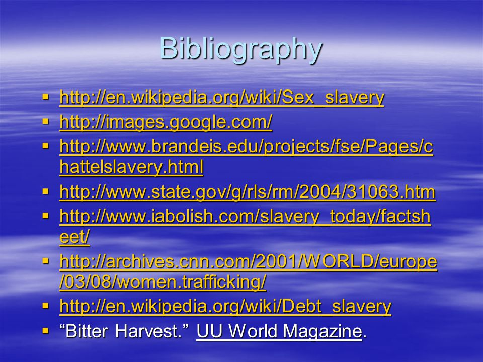 Bibliography  http://en.wikipedia.org/wiki/Sex_slavery http://en.wikipedia.org/wiki/Sex_slavery  http://images.google.com/ http://images.google.com/  http://www.brandeis.edu/projects/fse/Pages/c hattelslavery.html http://www.brandeis.edu/projects/fse/Pages/c hattelslavery.html http://www.brandeis.edu/projects/fse/Pages/c hattelslavery.html  http://www.state.gov/g/rls/rm/2004/31063.htm http://www.state.gov/g/rls/rm/2004/31063.htm  http://www.iabolish.com/slavery_today/factsh eet/ http://www.iabolish.com/slavery_today/factsh eet/ http://www.iabolish.com/slavery_today/factsh eet/  http://archives.cnn.com/2001/WORLD/europe /03/08/women.trafficking/ http://archives.cnn.com/2001/WORLD/europe /03/08/women.trafficking/ http://archives.cnn.com/2001/WORLD/europe /03/08/women.trafficking/  http://en.wikipedia.org/wiki/Debt_slavery http://en.wikipedia.org/wiki/Debt_slavery  Bitter Harvest. UU World Magazine.