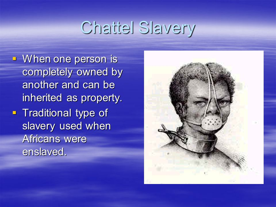 Chattel Slavery  When one person is completely owned by another and can be inherited as property.