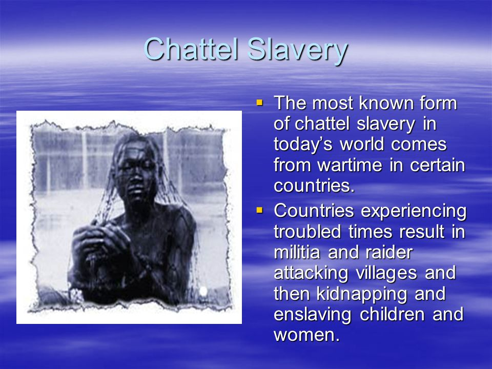 Chattel Slavery  The most known form of chattel slavery in today's world comes from wartime in certain countries.