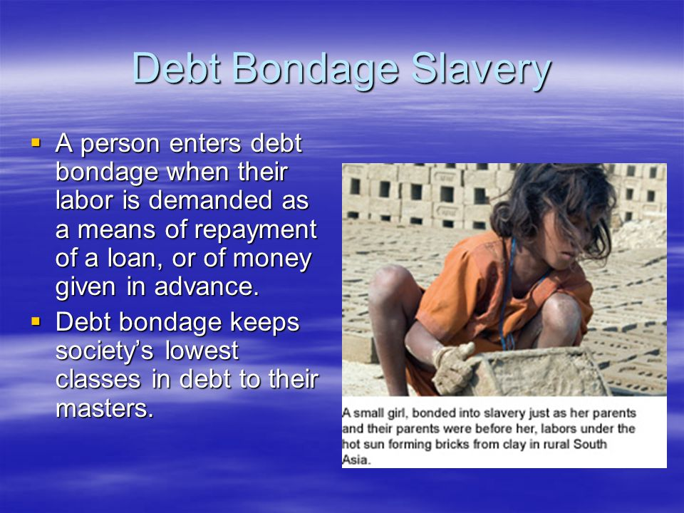 Debt Bondage Slavery  A person enters debt bondage when their labor is demanded as a means of repayment of a loan, or of money given in advance.