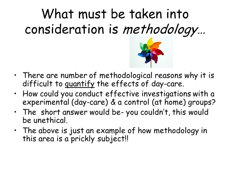 What must be taken into consideration is methodology… There are number of methodological reasons why it is difficult to quantify the effects of day-ca