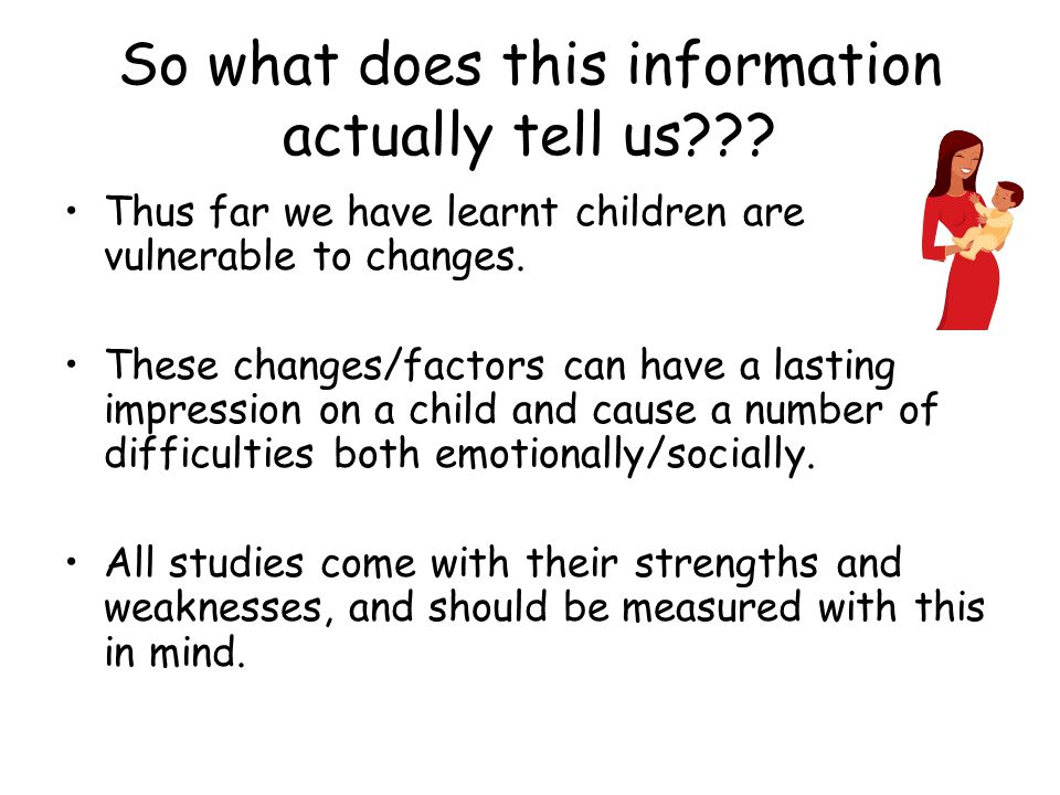 So what does this information actually tell us??? Thus far we have learnt children are vulnerable to changes. These changes/factors can have a lasting