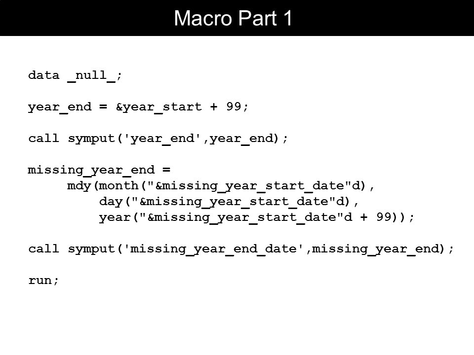 Macro Part 1 data _null_; year_end = &year_start + 99; call symput( year_end ,year_end); missing_year_end = mdy(month( &missing_year_start_date d), day( &missing_year_start_date d), year( &missing_year_start_date d + 99)); call symput( missing_year_end_date ,missing_year_end); run;