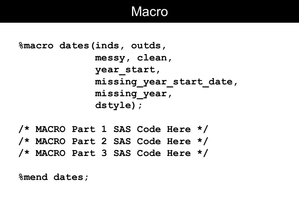 Macro %macro dates(inds, outds, messy, clean, year_start, missing_year_start_date, missing_year, dstyle); /* MACRO Part 1 SAS Code Here */ /* MACRO Part 2 SAS Code Here */ /* MACRO Part 3 SAS Code Here */ %mend dates;