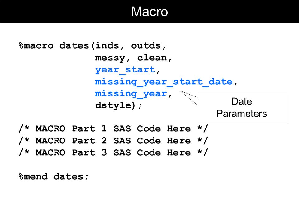 Macro %macro dates(inds, outds, messy, clean, year_start, missing_year_start_date, missing_year, dstyle); /* MACRO Part 1 SAS Code Here */ /* MACRO Part 2 SAS Code Here */ /* MACRO Part 3 SAS Code Here */ %mend dates; Date Parameters