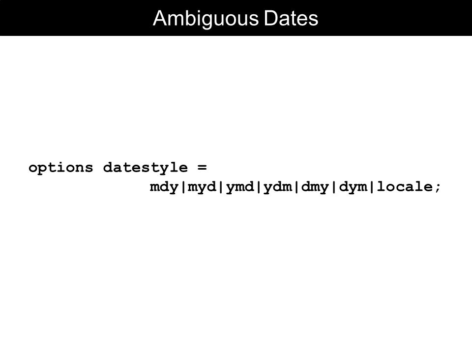 Ambiguous Dates options datestyle = mdy|myd|ymd|ydm|dmy|dym|locale;