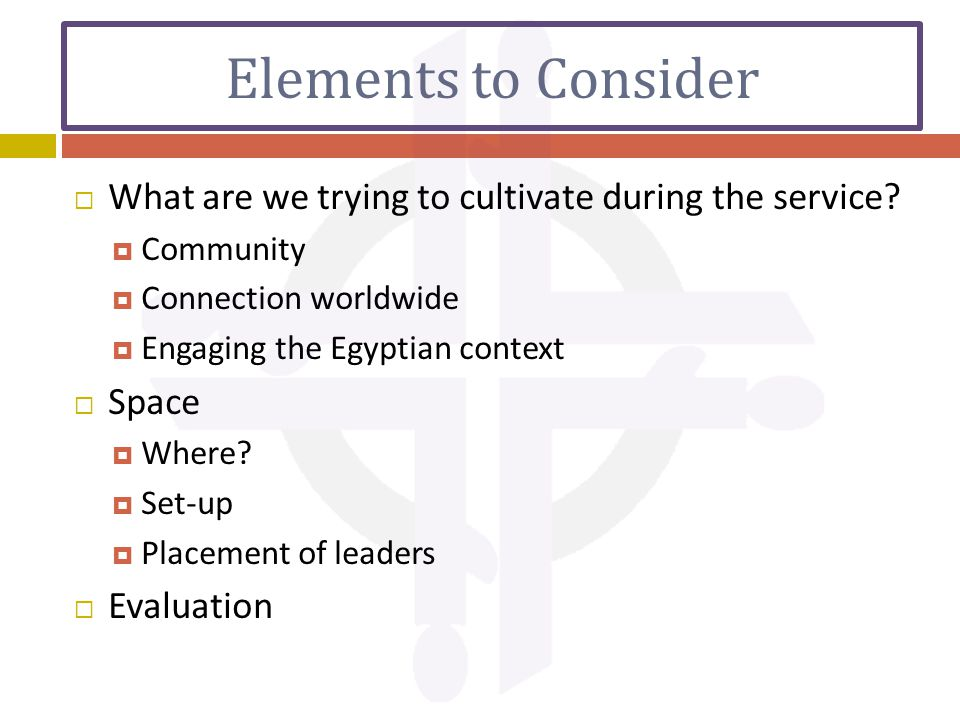 Elements to Consider  What are we trying to cultivate during the service.