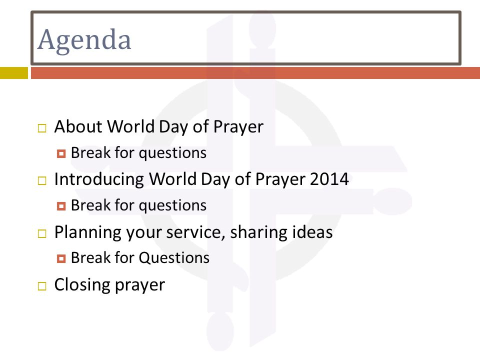 Agenda  About World Day of Prayer  Break for questions  Introducing World Day of Prayer 2014  Break for questions  Planning your service, sharing ideas  Break for Questions  Closing prayer