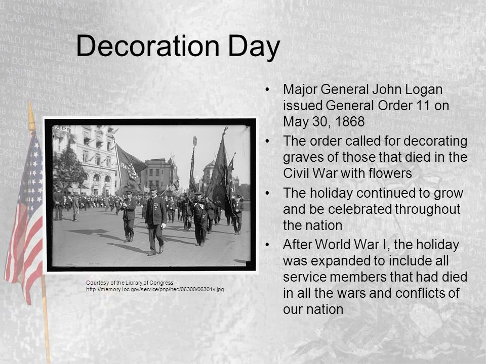 Decoration Day Major General John Logan issued General Order 11 on May 30, 1868 The order called for decorating graves of those that died in the Civil