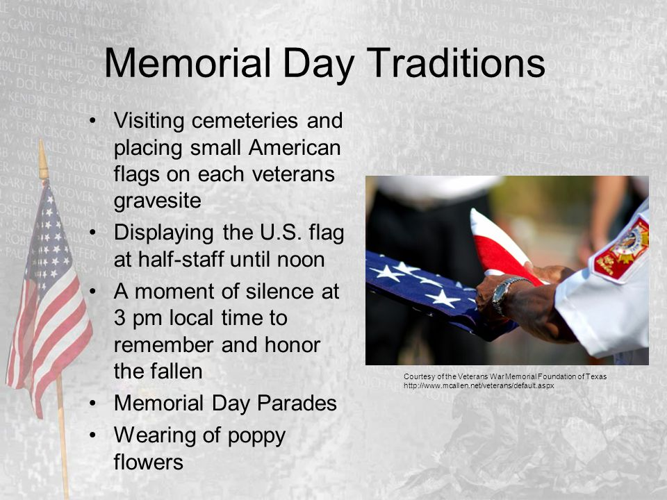 Memorial Day Traditions Visiting cemeteries and placing small American flags on each veterans gravesite Displaying the U.S. flag at half-staff until n