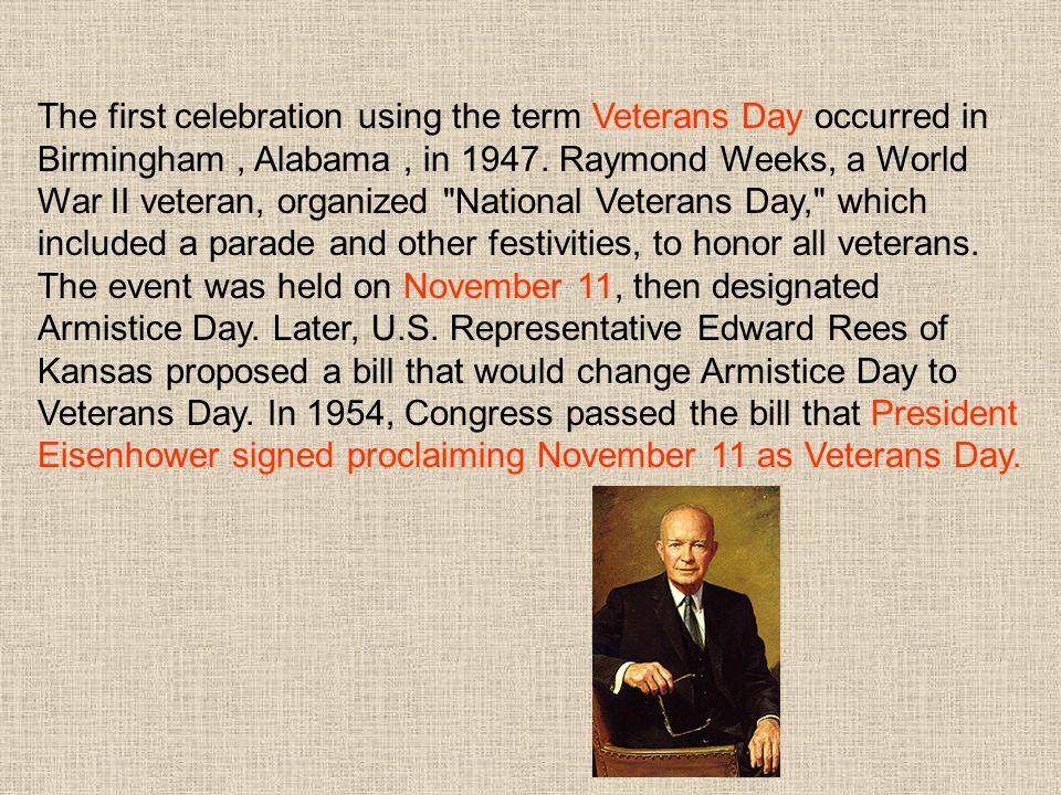 The first celebration using the term Veterans Day occurred in Birmingham, Alabama, in 1947. Raymond Weeks, a World War II veteran, organized