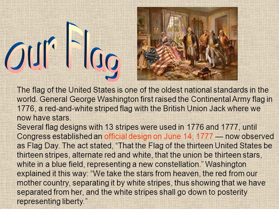 The flag of the United States is one of the oldest national standards in the world. General George Washington first raised the Continental Army flag i