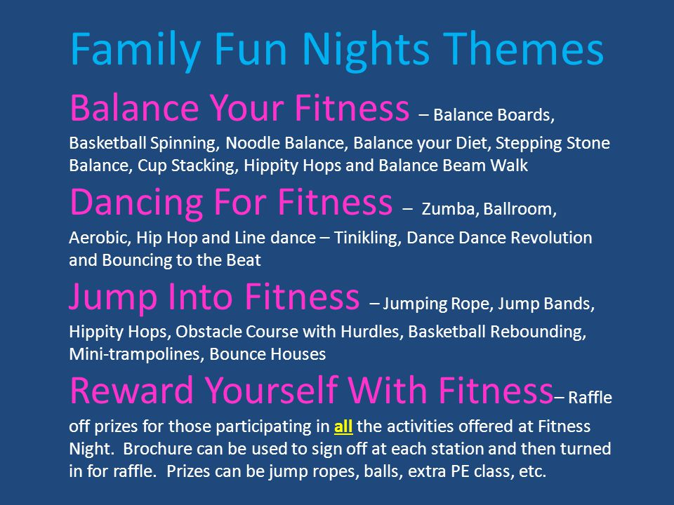 Family Fun Nights Themes Balance Your Fitness – Balance Boards, Basketball Spinning, Noodle Balance, Balance your Diet, Stepping Stone Balance, Cup Stacking, Hippity Hops and Balance Beam Walk Dancing For Fitness – Zumba, Ballroom, Aerobic, Hip Hop and Line dance – Tinikling, Dance Dance Revolution and Bouncing to the Beat Jump Into Fitness – Jumping Rope, Jump Bands, Hippity Hops, Obstacle Course with Hurdles, Basketball Rebounding, Mini-trampolines, Bounce Houses Reward Yourself With Fitness – Raffle off prizes for those participating in all the activities offered at Fitness Night.