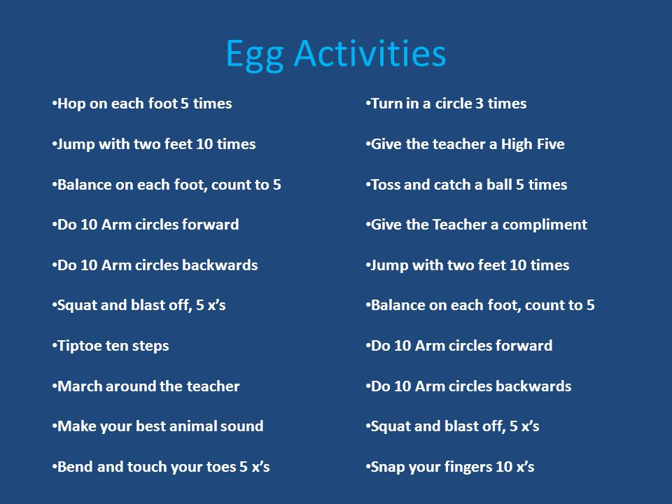 Egg Activities Hop on each foot 5 times Jump with two feet 10 times Balance on each foot, count to 5 Do 10 Arm circles forward Do 10 Arm circles backwards Squat and blast off, 5 x's Tiptoe ten steps March around the teacher Make your best animal sound Bend and touch your toes 5 x's Turn in a circle 3 times Give the teacher a High Five Toss and catch a ball 5 times Give the Teacher a compliment Jump with two feet 10 times Balance on each foot, count to 5 Do 10 Arm circles forward Do 10 Arm circles backwards Squat and blast off, 5 x's Snap your fingers 10 x's