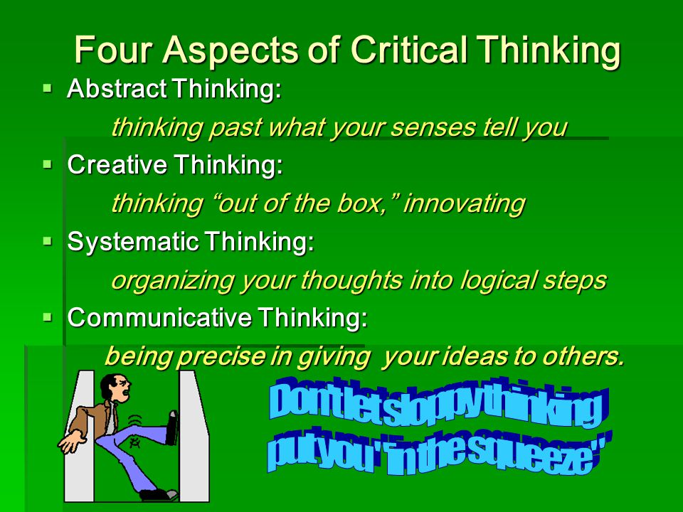 Refine Your Reasoning  Be willing to argue  Use deductive reasoning  Check your assumptions  Know your own biases  Observe carefully  Stay positive and persistent  Show concern for accuracy  Take time before concluding
